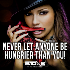 Never let anyone be hungrier than you B10xB